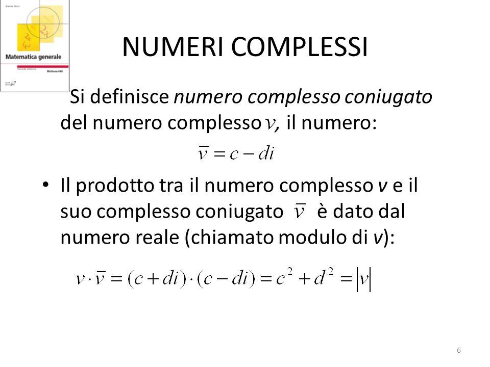 NUMERI COMPLESSI Si definisce numero complesso coniugato del numero complesso, il numero: Il prodotto tra il numero complesso v e il suo complesso coniugato è dato dal numero reale (chiamato modulo di v): 6