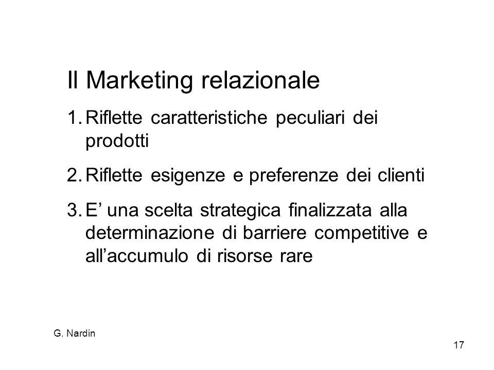 G. Nardin 17 Il Marketing relazionale 1.Riflette caratteristiche peculiari dei prodotti 2.Riflette esigenze e preferenze dei clienti 3.E una scelta st