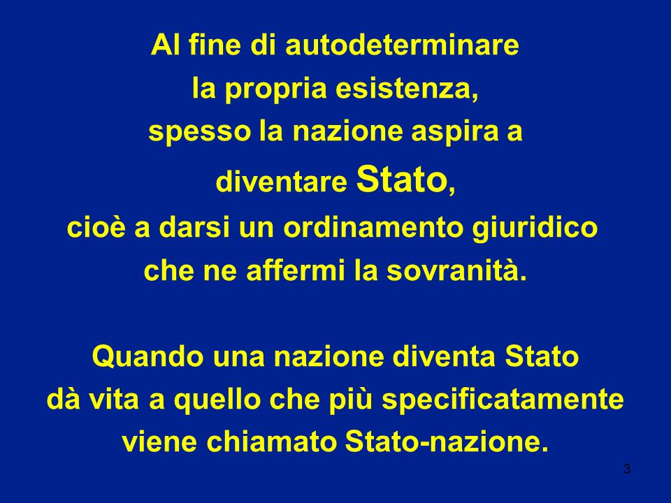 3 Al fine di autodeterminare la propria esistenza, spesso la nazione aspira a diventare Stato, cioè a darsi un ordinamento giuridico che ne affermi la