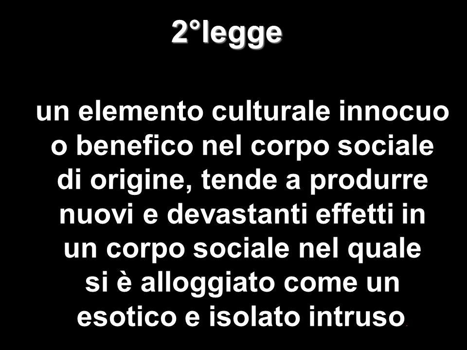 40 2°legge 2°legge un elemento culturale innocuo o benefico nel corpo sociale di origine, tende a produrre nuovi e devastanti effetti in un corpo soci