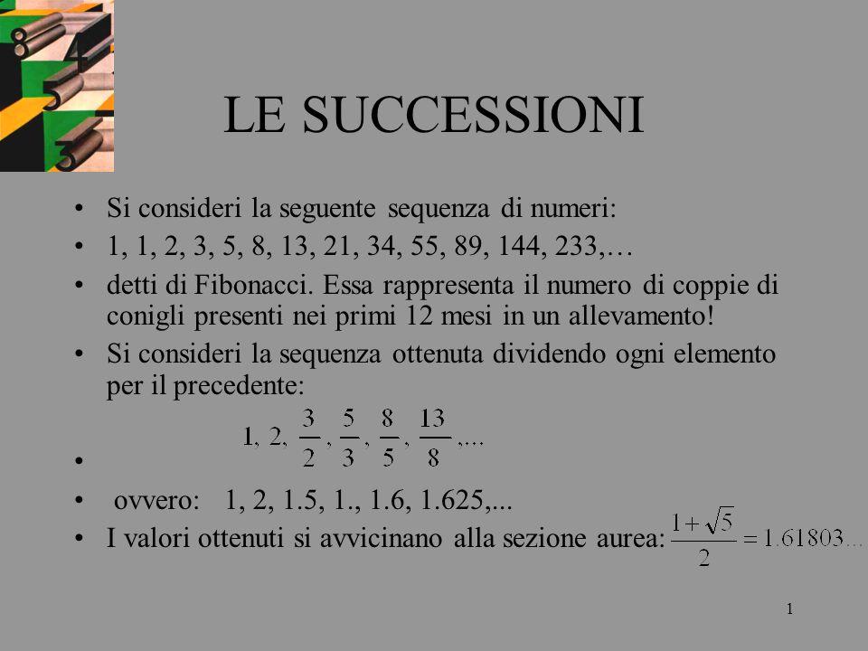 1 LE SUCCESSIONI Si consideri la seguente sequenza di numeri: 1, 1, 2, 3, 5, 8, 13, 21, 34, 55, 89, 144, 233,… detti di Fibonacci. Essa rappresenta il