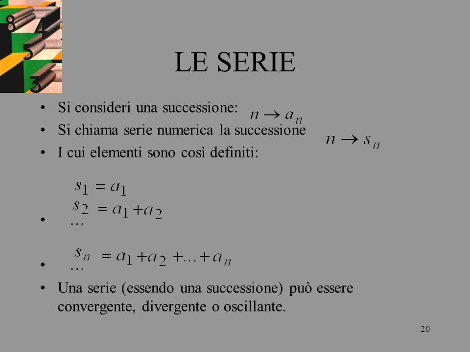 20 LE SERIE Si consideri una successione: Si chiama serie numerica la successione I cui elementi sono così definiti: … Una serie (essendo una successi