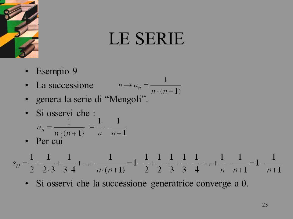 23 LE SERIE Esempio 9 La successione genera la serie di Mengoli. Si osservi che : Per cui Si osservi che la successione generatrice converge a 0.