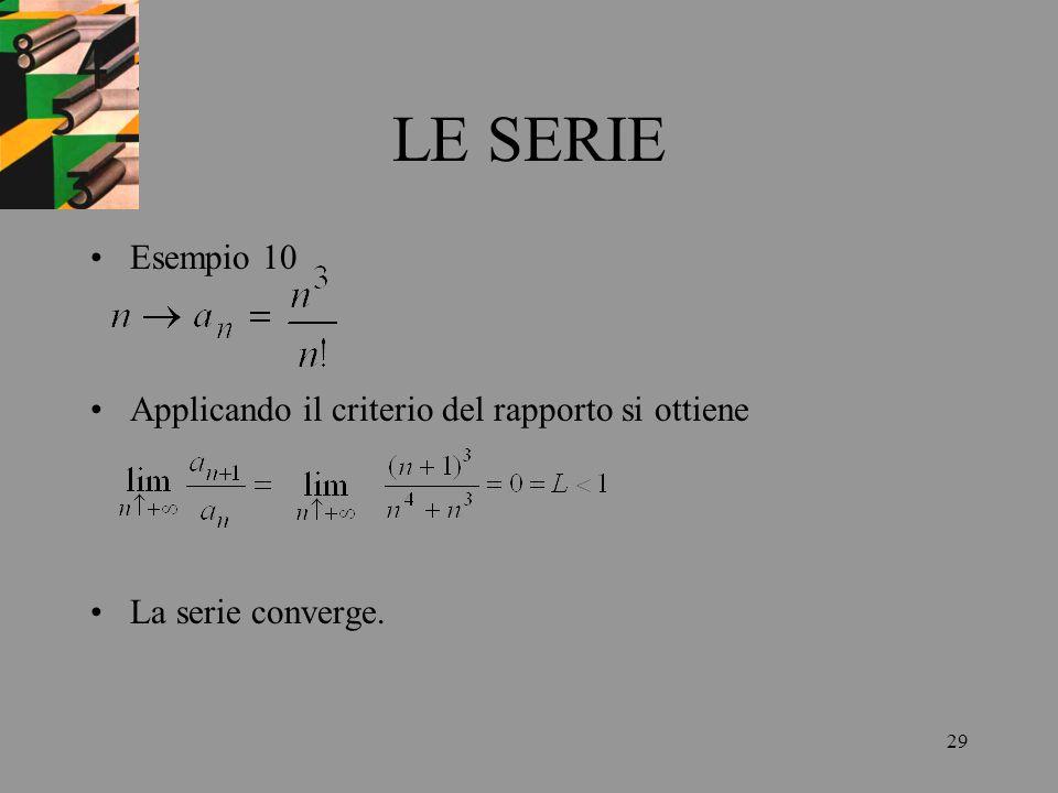 29 LE SERIE Esempio 10 Applicando il criterio del rapporto si ottiene La serie converge.