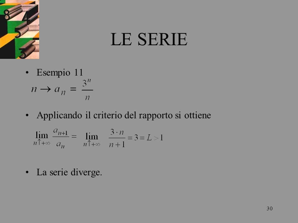 30 LE SERIE Esempio 11 Applicando il criterio del rapporto si ottiene La serie diverge.
