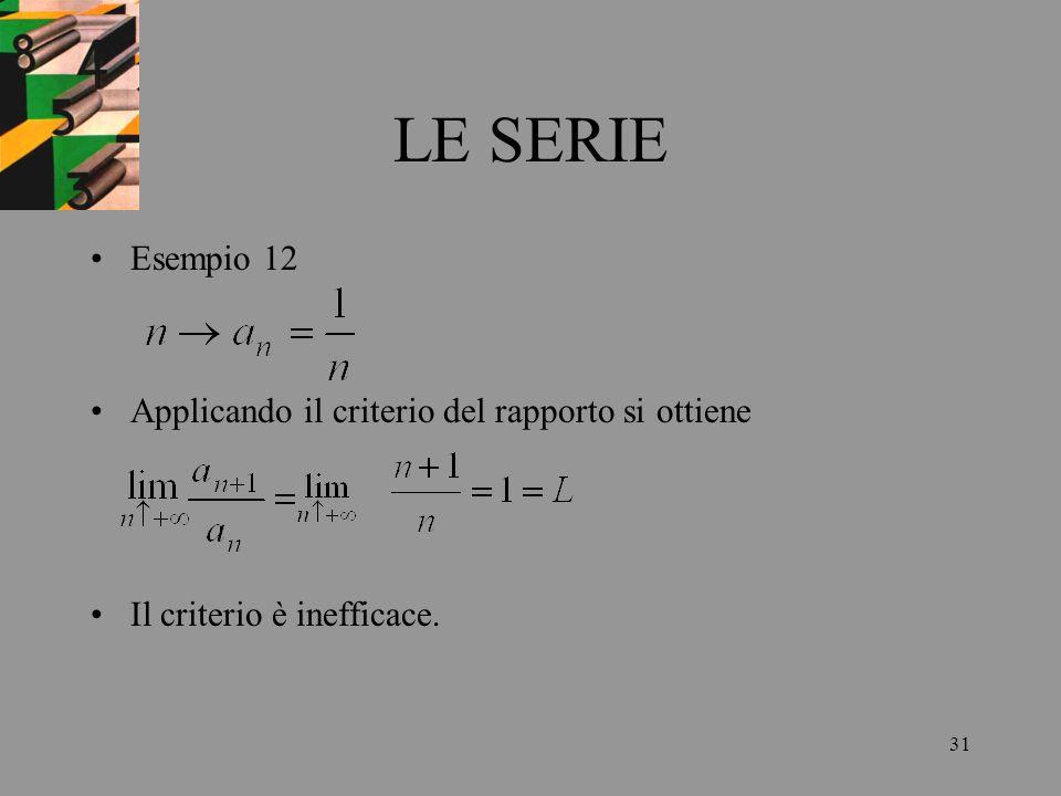 31 LE SERIE Esempio 12 Applicando il criterio del rapporto si ottiene Il criterio è inefficace.