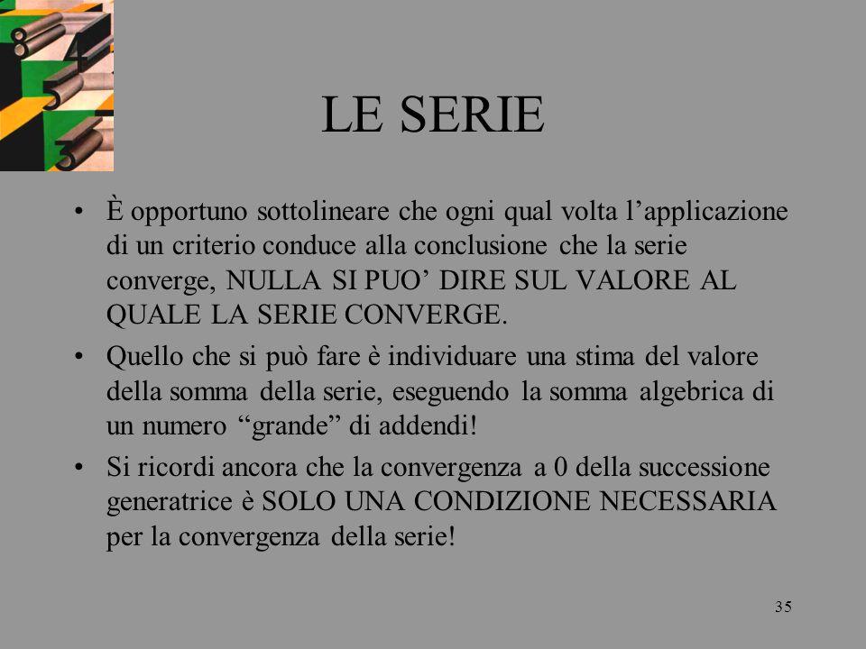 35 LE SERIE È opportuno sottolineare che ogni qual volta lapplicazione di un criterio conduce alla conclusione che la serie converge, NULLA SI PUO DIR
