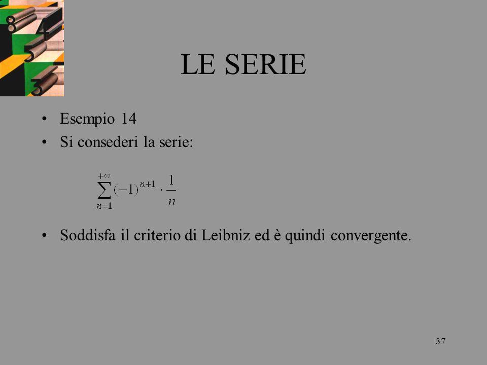 37 LE SERIE Esempio 14 Si consederi la serie: Soddisfa il criterio di Leibniz ed è quindi convergente.