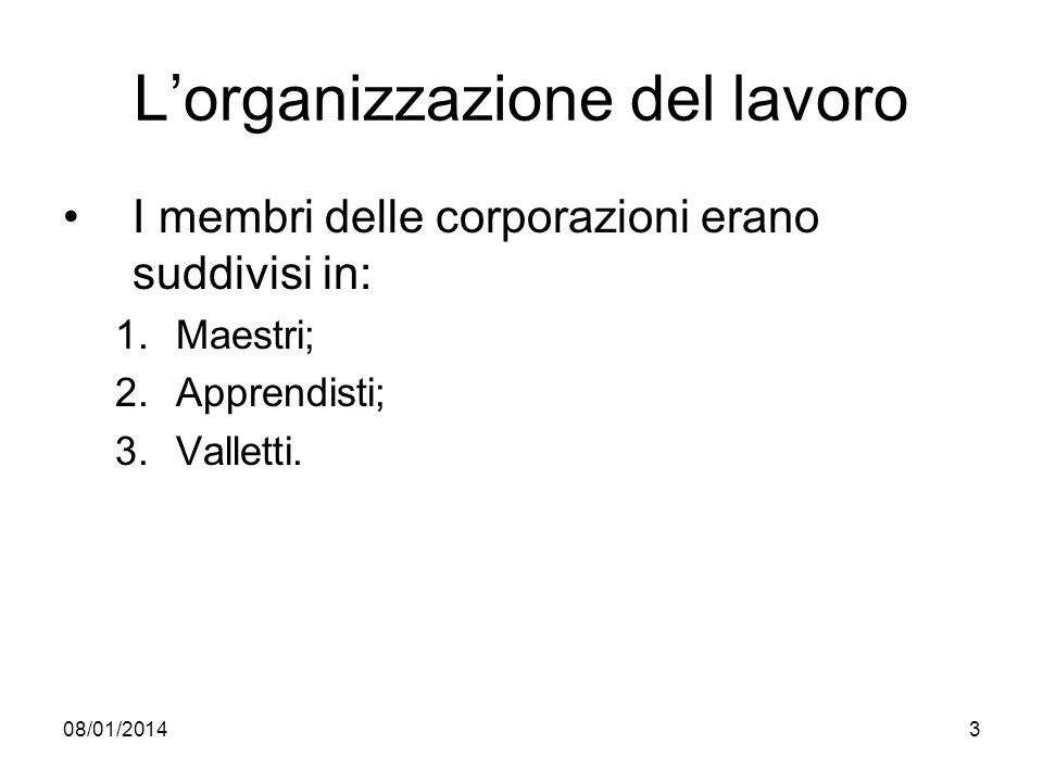 08/01/20143 Lorganizzazione del lavoro I membri delle corporazioni erano suddivisi in: 1.Maestri; 2.Apprendisti; 3.Valletti.