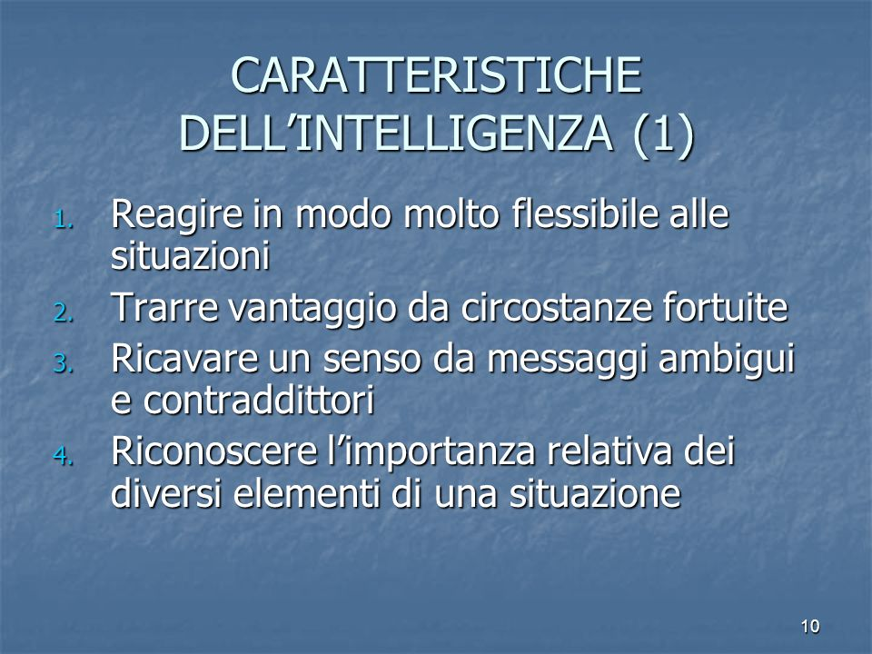 10 CARATTERISTICHE DELLINTELLIGENZA (1) 1. Reagire in modo molto flessibile alle situazioni 2. Trarre vantaggio da circostanze fortuite 3. Ricavare un