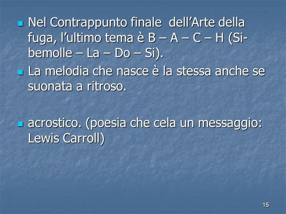 15 Nel Contrappunto finale dellArte della fuga, lultimo tema è B – A – C – H (Si- bemolle – La – Do – Si). Nel Contrappunto finale dellArte della fuga