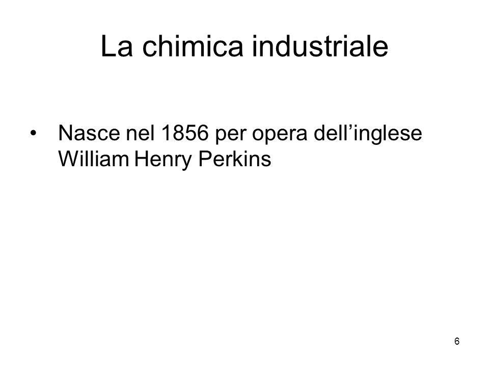6 La chimica industriale Nasce nel 1856 per opera dellinglese William Henry Perkins