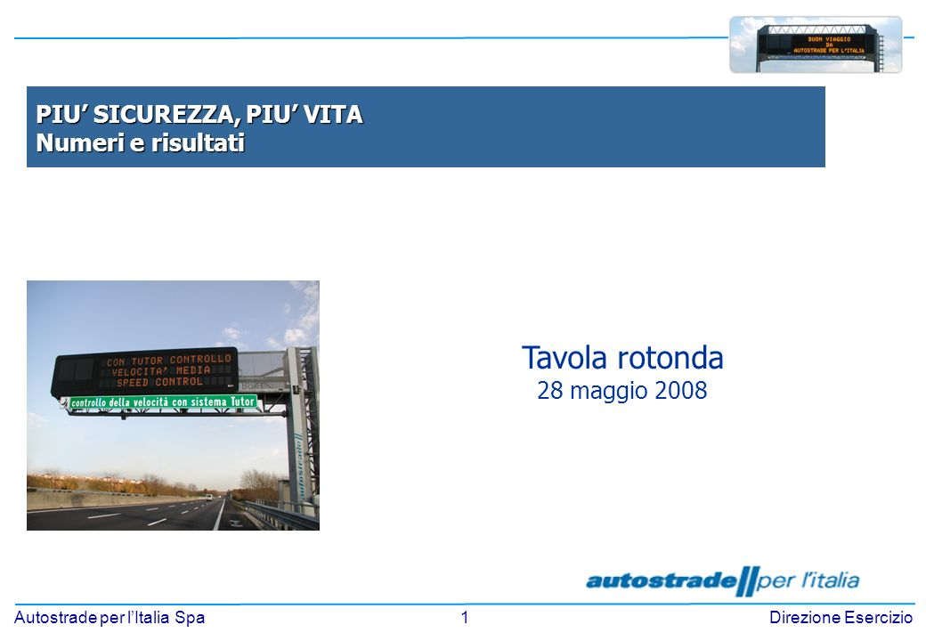 1 Autostrade per lItalia SpaDirezione Esercizio Tavola rotonda 28 maggio 2008 PIU SICUREZZA, PIU VITA Numeri e risultati