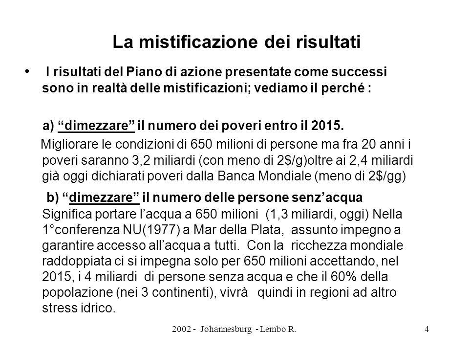 2002 - Johannesburg - Lembo R.4 La mistificazione dei risultati I risultati del Piano di azione presentate come successi sono in realtà delle mistificazioni; vediamo il perché : a) dimezzare il numero dei poveri entro il 2015.