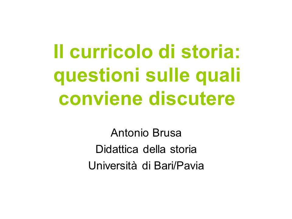 Il curricolo di storia: questioni sulle quali conviene discutere Antonio Brusa Didattica della storia Università di Bari/Pavia