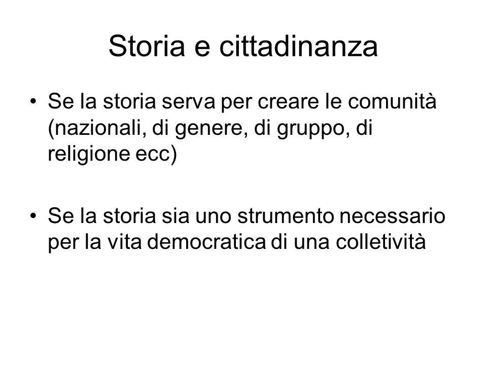 Storia e cittadinanza Se la storia serva per creare le comunità (nazionali, di genere, di gruppo, di religione ecc) Se la storia sia uno strumento nec