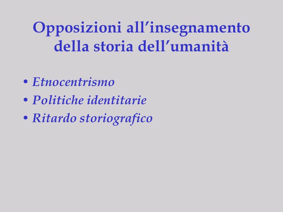 Opposizioni allinsegnamento della storia dellumanità Etnocentrismo Politiche identitarie Ritardo storiografico