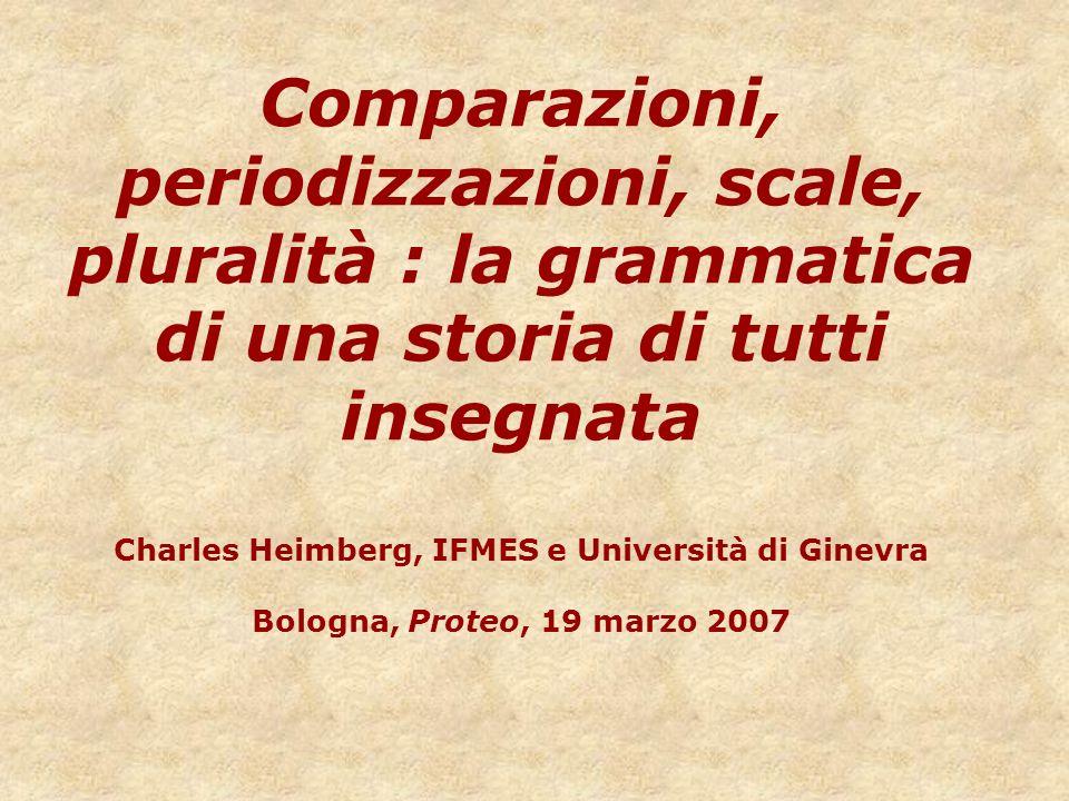 Comparazioni, periodizzazioni, scale, pluralità : la grammatica di una storia di tutti insegnata Charles Heimberg, IFMES e Università di Ginevra Bolog