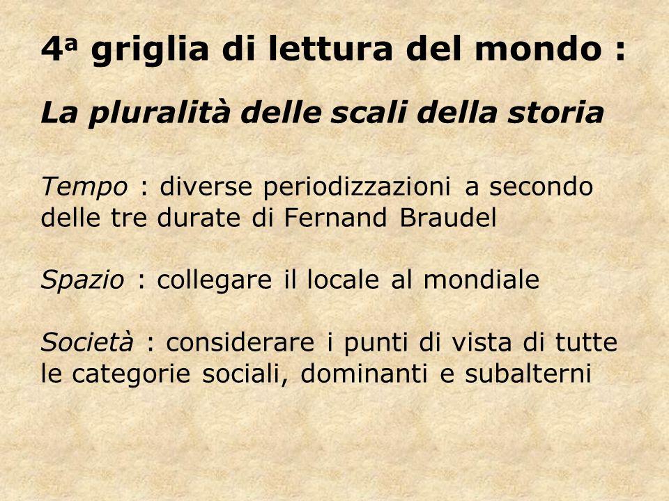 4 a griglia di lettura del mondo : La pluralità delle scali della storia Tempo : diverse periodizzazioni a secondo delle tre durate di Fernand Braudel