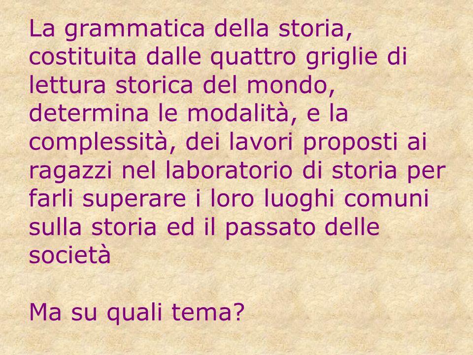 La grammatica della storia, costituita dalle quattro griglie di lettura storica del mondo, determina le modalità, e la complessità, dei lavori propost