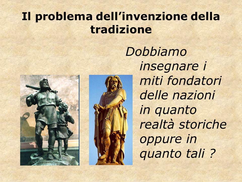Il problema dellinvenzione della tradizione Dobbiamo insegnare i miti fondatori delle nazioni in quanto realtà storiche oppure in quanto tali ?