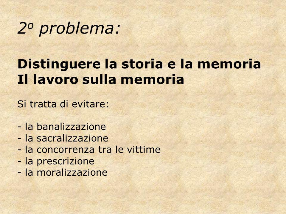 2 o problema: Distinguere la storia e la memoria Il lavoro sulla memoria Si tratta di evitare: - la banalizzazione - la sacralizzazione - la concorren