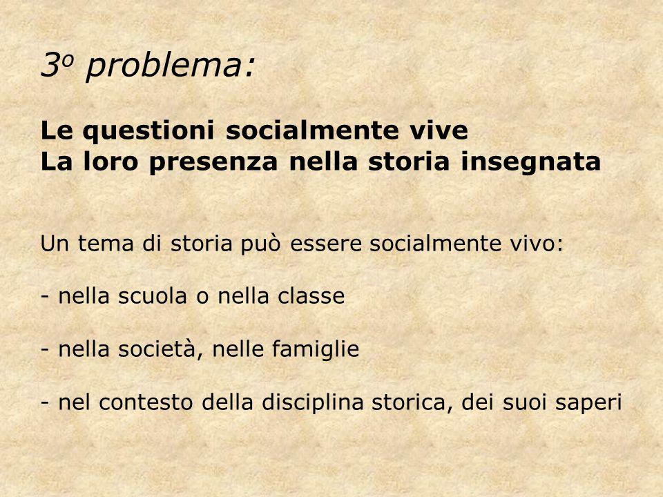 3 o problema: Le questioni socialmente vive La loro presenza nella storia insegnata Un tema di storia può essere socialmente vivo: - nella scuola o ne