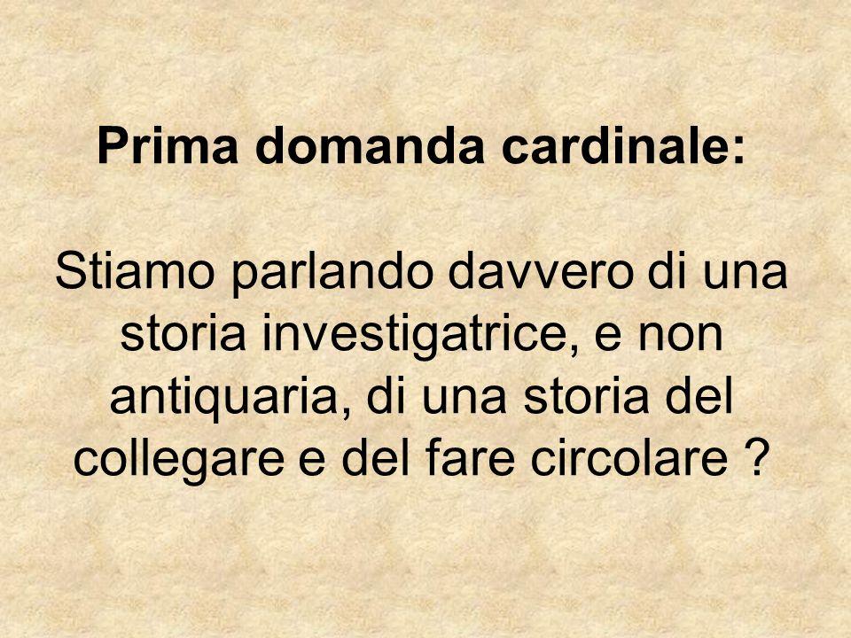 Prima domanda cardinale: Stiamo parlando davvero di una storia investigatrice, e non antiquaria, di una storia del collegare e del fare circolare ?