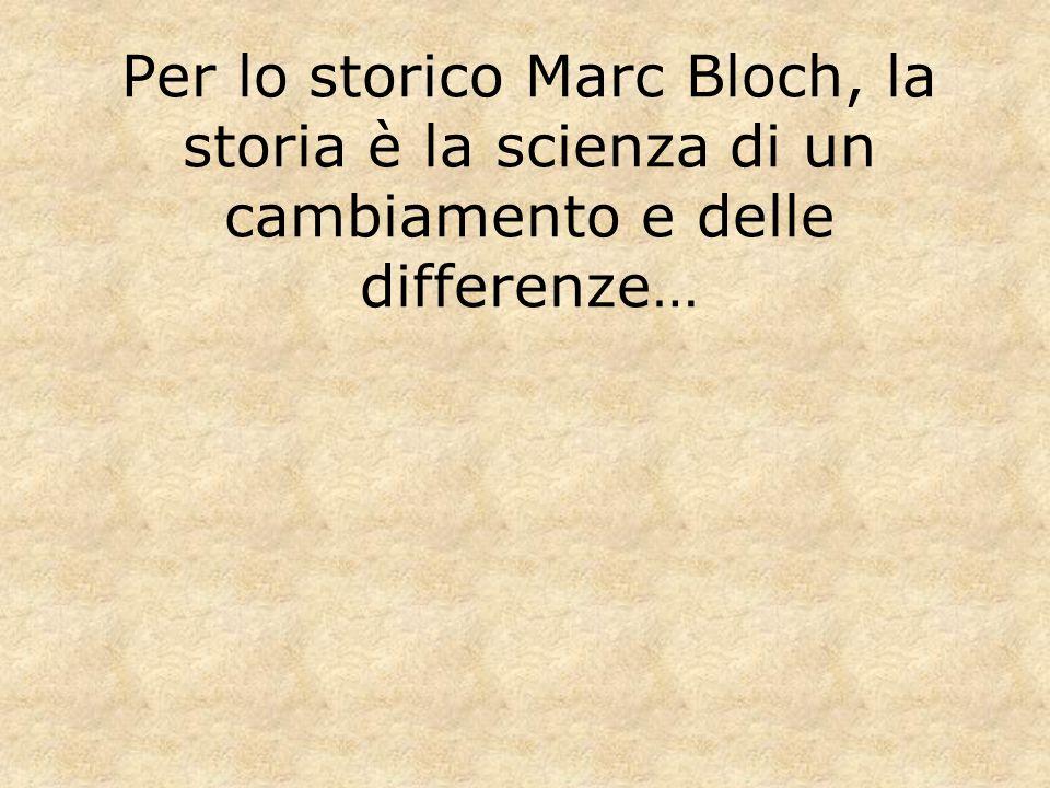 Per lo storico Marc Bloch, la storia è la scienza di un cambiamento e delle differenze…