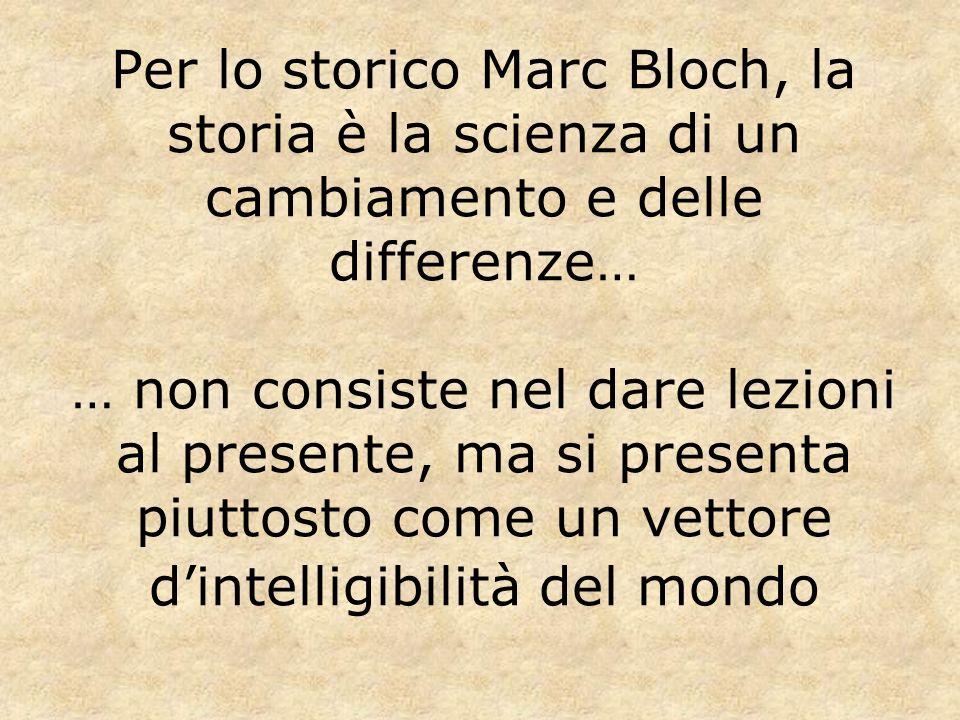 Per lo storico Marc Bloch, la storia è la scienza di un cambiamento e delle differenze… … non consiste nel dare lezioni al presente, ma si presenta pi