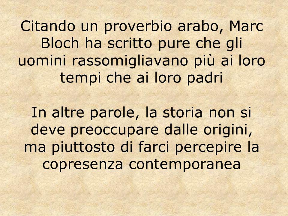 Citando un proverbio arabo, Marc Bloch ha scritto pure che gli uomini rassomigliavano più ai loro tempi che ai loro padri In altre parole, la storia n
