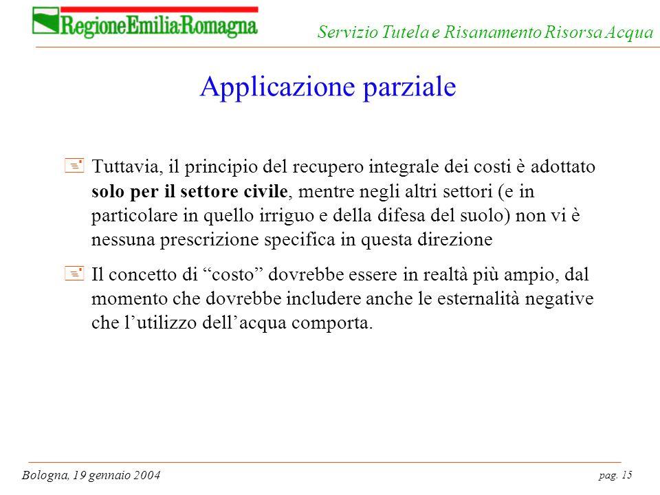pag. 15 Bologna, 19 gennaio 2004 Servizio Tutela e Risanamento Risorsa Acqua Applicazione parziale +Tuttavia, il principio del recupero integrale dei