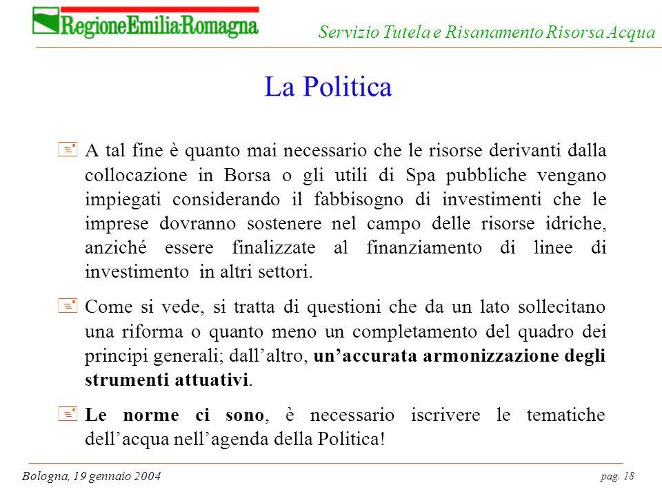 pag. 18 Bologna, 19 gennaio 2004 Servizio Tutela e Risanamento Risorsa Acqua La Politica +A tal fine è quanto mai necessario che le risorse derivanti