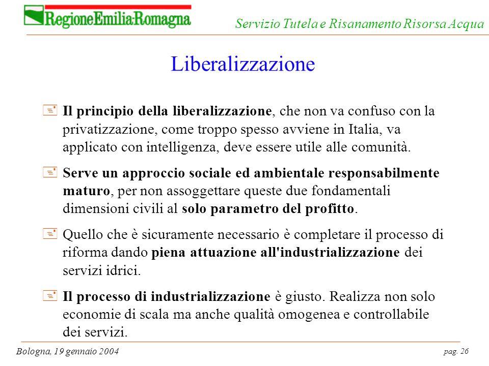 pag. 26 Bologna, 19 gennaio 2004 Servizio Tutela e Risanamento Risorsa Acqua Liberalizzazione +Il principio della liberalizzazione, che non va confuso
