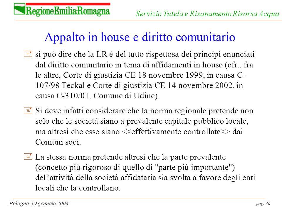 pag. 36 Bologna, 19 gennaio 2004 Servizio Tutela e Risanamento Risorsa Acqua Appalto in house e diritto comunitario +si può dire che la LR è del tutto