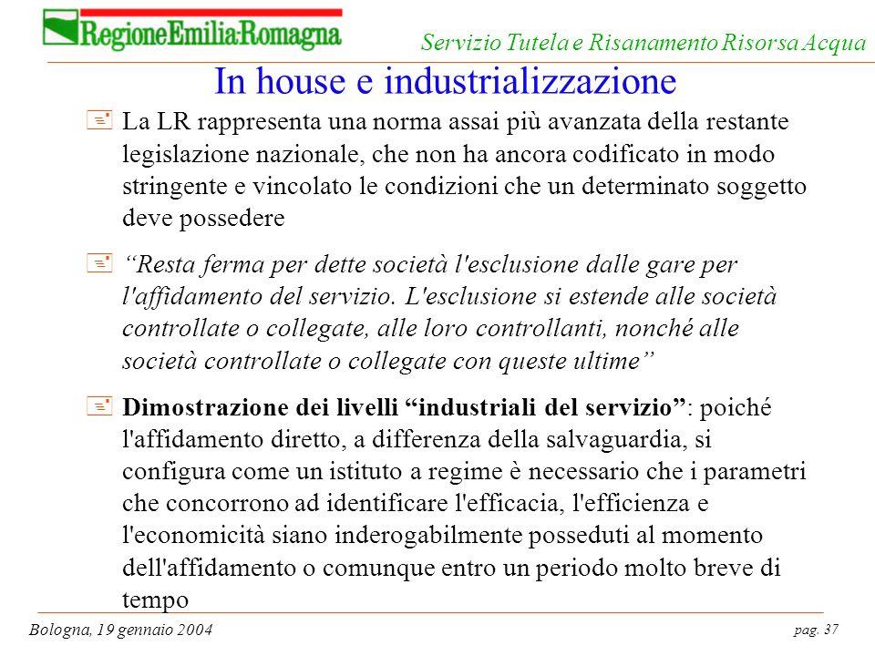 pag. 37 Bologna, 19 gennaio 2004 Servizio Tutela e Risanamento Risorsa Acqua In house e industrializzazione +La LR rappresenta una norma assai più ava