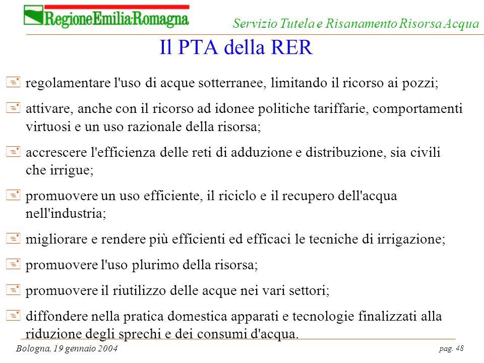 pag. 48 Bologna, 19 gennaio 2004 Servizio Tutela e Risanamento Risorsa Acqua Il PTA della RER +regolamentare l'uso di acque sotterranee, limitando il