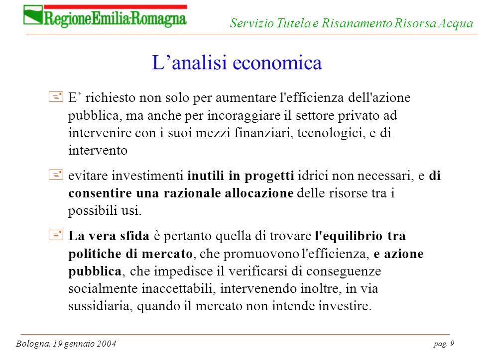pag. 9 Bologna, 19 gennaio 2004 Servizio Tutela e Risanamento Risorsa Acqua Lanalisi economica +E richiesto non solo per aumentare l'efficienza dell'a