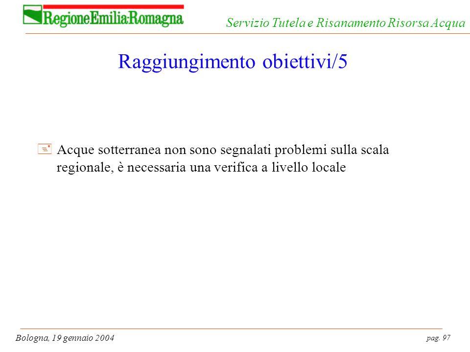 pag. 97 Bologna, 19 gennaio 2004 Servizio Tutela e Risanamento Risorsa Acqua Raggiungimento obiettivi/5 +Acque sotterranea non sono segnalati problemi