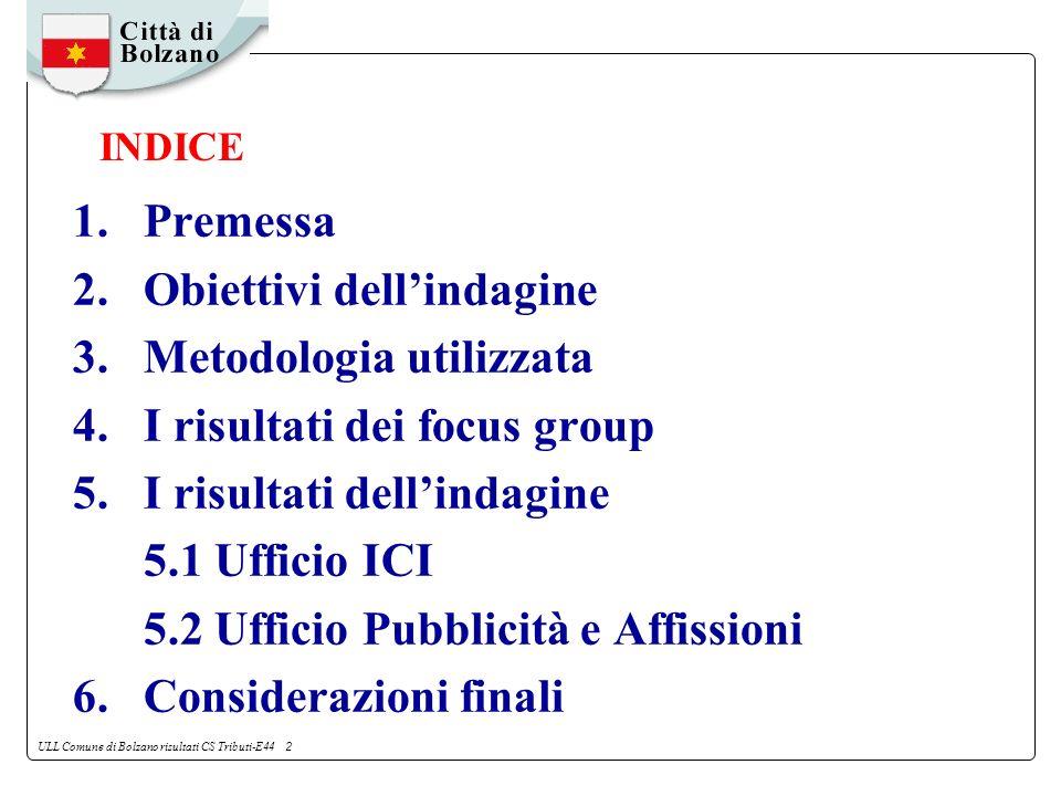 ULL Comune di Bolzano risultati CS Tributi-E44 2 1.Premessa 2.Obiettivi dellindagine 3.Metodologia utilizzata 4.I risultati dei focus group 5.I risultati dellindagine 5.1 Ufficio ICI 5.2 Ufficio Pubblicità e Affissioni 6.Considerazioni finali INDICE