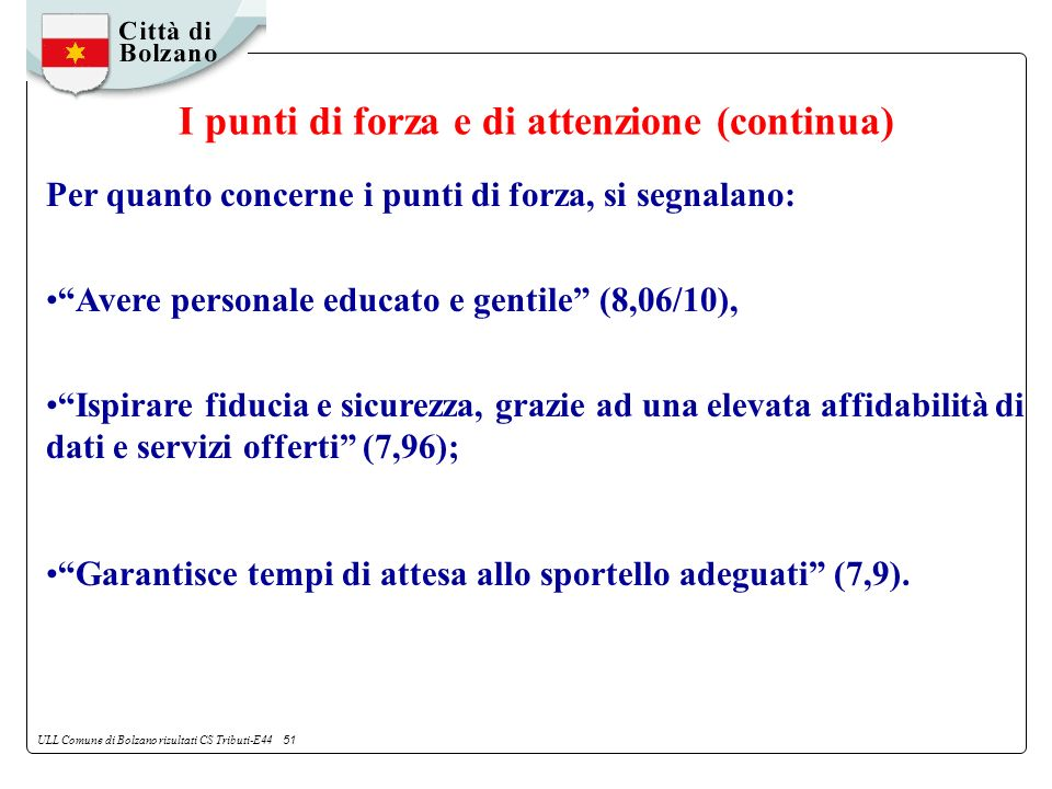 ULL Comune di Bolzano risultati CS Tributi-E44 51 Per quanto concerne i punti di forza, si segnalano: Avere personale educato e gentile (8,06/10), Ispirare fiducia e sicurezza, grazie ad una elevata affidabilità di dati e servizi offerti (7,96); Garantisce tempi di attesa allo sportello adeguati (7,9).
