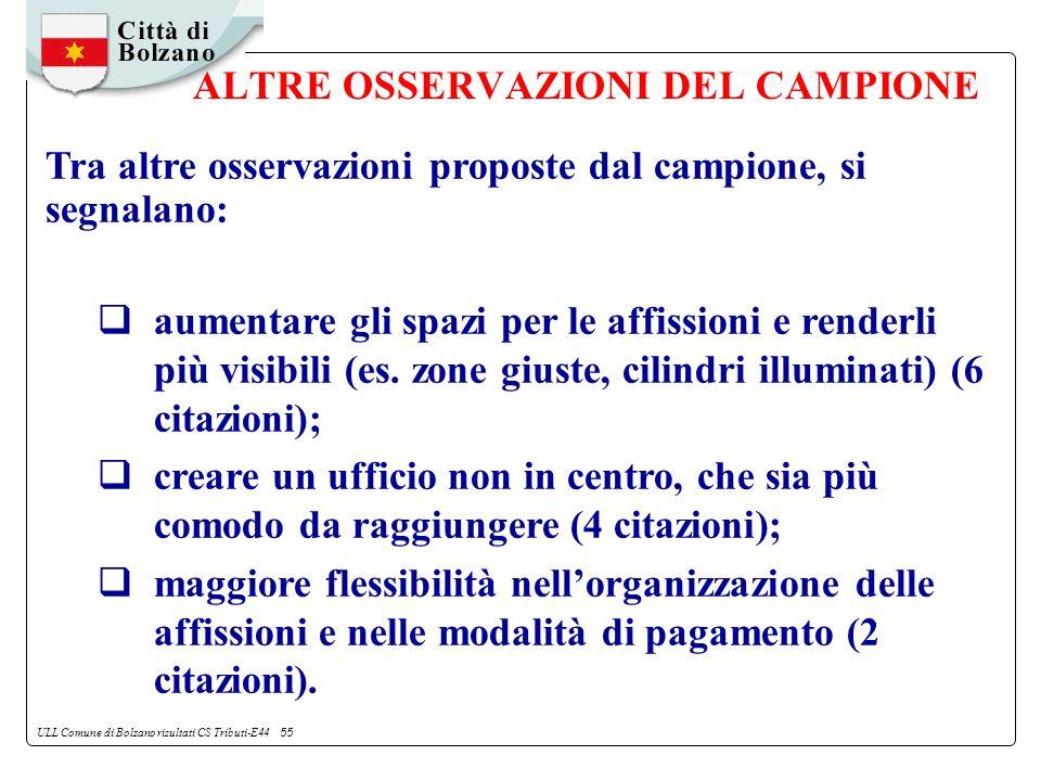 ULL Comune di Bolzano risultati CS Tributi-E44 55 ALTRE OSSERVAZIONI DEL CAMPIONE Tra altre osservazioni proposte dal campione, si segnalano: aumentare gli spazi per le affissioni e renderli più visibili (es.