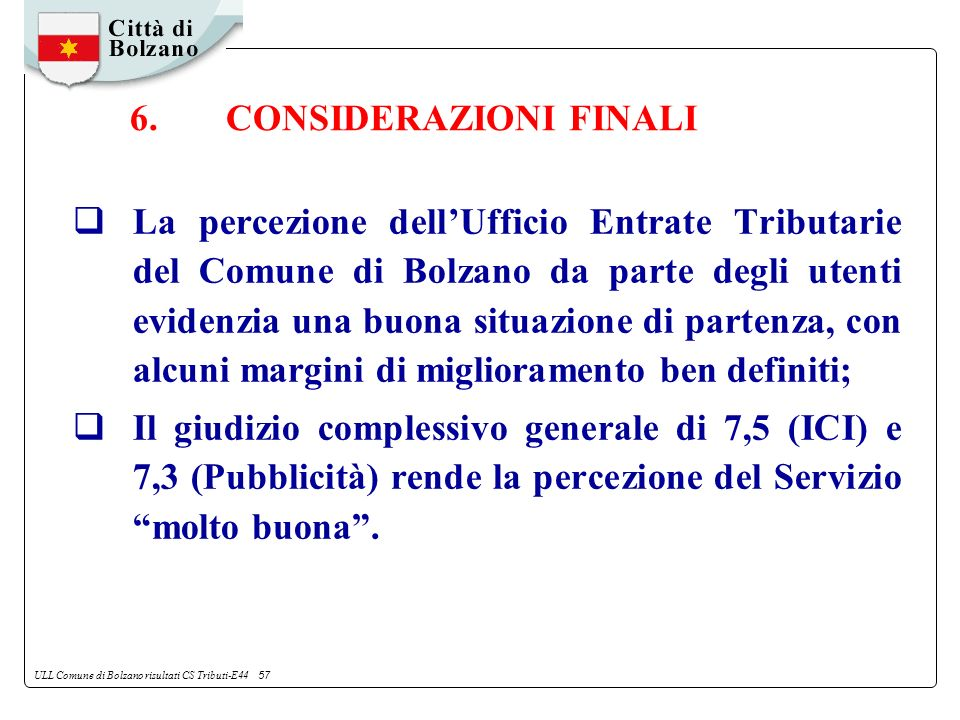 ULL Comune di Bolzano risultati CS Tributi-E44 57 La percezione dellUfficio Entrate Tributarie del Comune di Bolzano da parte degli utenti evidenzia una buona situazione di partenza, con alcuni margini di miglioramento ben definiti; Il giudizio complessivo generale di 7,5 (ICI) e 7,3 (Pubblicità) rende la percezione del Servizio molto buona.