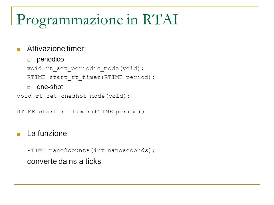 Programmazione in RTAI Attivazione timer: periodico void rt_set_periodic_mode(void); RTIME start_rt_timer(RTIME period); one-shot void rt_set_oneshot_mode(void); RTIME start_rt_timer(RTIME period); La funzione RTIME nano2counts(int nanoseconds); converte da ns a ticks