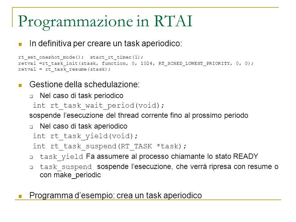 Programmazione in RTAI In definitiva per creare un task aperiodico: rt_set_oneshot_mode(); start_rt_timer(1); retval =rt_task_init(&task, function, 0,