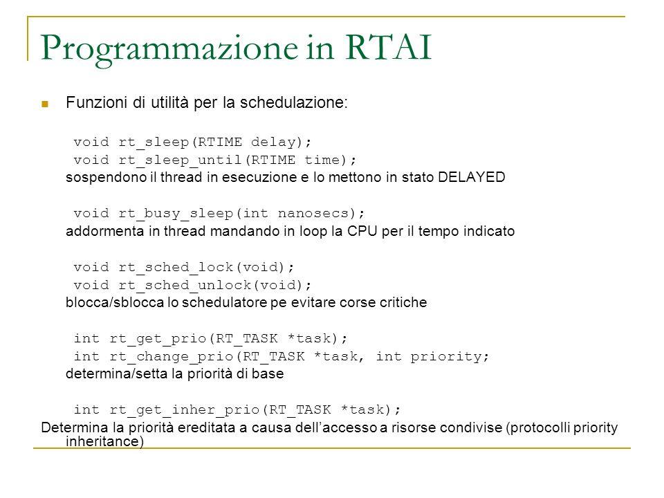 Programmazione in RTAI Funzioni di utilità per la schedulazione: void rt_sleep(RTIME delay); void rt_sleep_until(RTIME time); sospendono il thread in