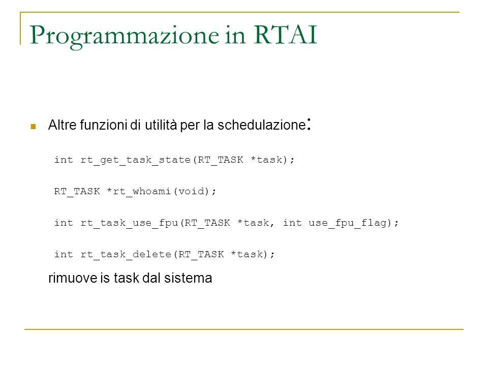 Programmazione in RTAI Altre funzioni di utilità per la schedulazione : int rt_get_task_state(RT_TASK *task); RT_TASK *rt_whoami(void); int rt_task_us