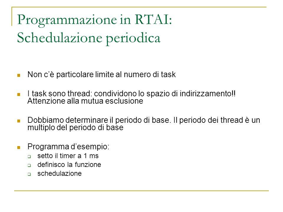 Programmazione in RTAI: Schedulazione periodica Non cè particolare limite al numero di task I task sono thread: condividono lo spazio di indirizzament