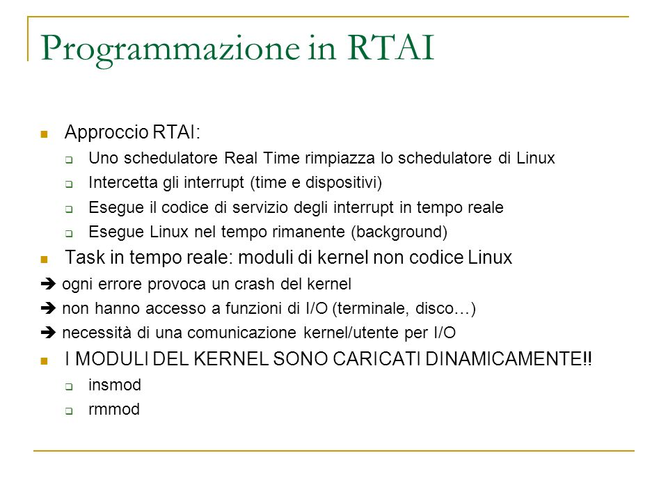 #include /* dichiarazioni richieste dai moduli del kernel */ #include #include /* EINVAL, ENOMEM */ #include rtai.h #include rtai_sched.h #include MODULE_LICENSE( GPL ); static RT_TASK print_task; void print_function(long arg) { rt_printk( Hello world!\n ); return; } int init_module(void) { int retval; rt_set_oneshot_mode(); start_rt_timer(1); //parte lesecuzione retval = /* crea il tread real time */ rt_task_init(&print_task, print_function, 0, 1024, RT_SCHED_LOWEST_PRIORITY, 0, 0); if ( retval != 0) { if (-EINVAL == retval) { printk( task: task structure is invalid\n ); } else {printk( task: error starting task\n );} return retval; } retval = rt_task_resume(&print_task); /* punta alla nostra struttura */ if (0 != retval) { if (-EINVAL == retval) {printk( struttura task invalida\n );} else { printk( task: error starting task\n ); } return retval; } return 0; } void cleanup_module(void) { return; }