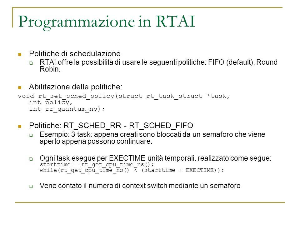 Programmazione in RTAI Politiche di schedulazione RTAI offre la possibilità di usare le seguenti politiche: FIFO (default), Round Robin. Abilitazione
